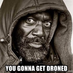 You Gonna Get Raped -  You gonna get droned