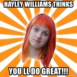 Hayley Williams - Hayley Williams thinks  You ll do great!!!