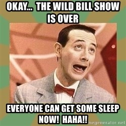 PEE WEE HERMAN - Okay...  the wild bill show is over Everyone can get some sleep now!  haha!!