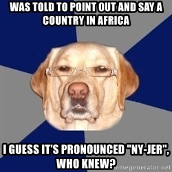 "Racist Dawg - was told to point out and say a country in africa i guess it's pronounced ""ny-jer"", who knew?"