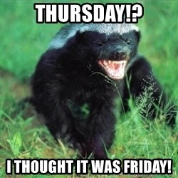 Honey Badger Actual - Thursday!? I thought it was Friday!