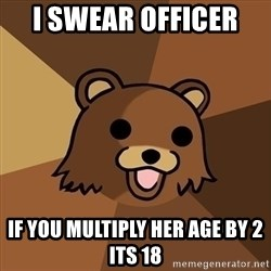 Pedobear - I swear officer  if you multiply her age by 2 its 18