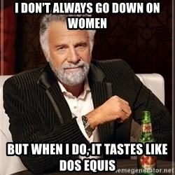 Most Interesting Man - I don't always go down on women but when i do, it tastes like Dos Equis