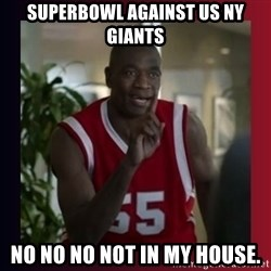 Dikembe Mutombo - SUPERBOWL AGAINST US NY GIANTS NO NO NO NOT IN MY HOUSE.
