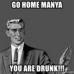 Correction Guy - Go Home Manya You are drunk!!!