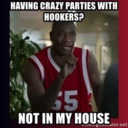 Dikembe Mutombo - having crazy parties with hookers? not in my house