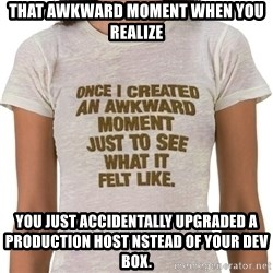 That Awkward Moment When - That awkward moment when you realize you just accidentally upgraded a production host nstead of your dev box.