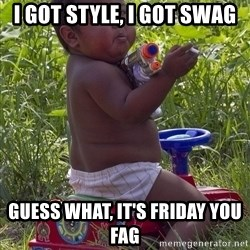 Swagger Baby - I GOT STYLE, I GOT SWAG GUESS WHAT, IT'S FRIDAY YOU FAG