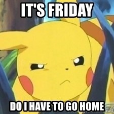 Unimpressed Pikachu - IT'S FRIDAY  DO I HAVE TO GO HOME