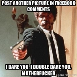 I double dare you - post another picture in facebook comments i dare you, i double dare you, motherfucker
