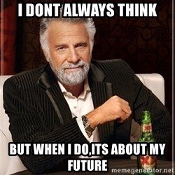Most Interesting Man - i dont always think but when i do,its about my future