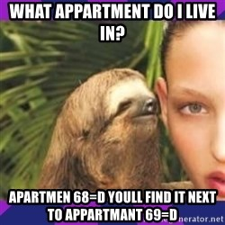 Perverted Whispering Sloth  - what appartment do i live in? apartmen 68=D youll find it next to appartmant 69=D