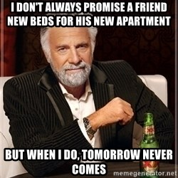 Most Interesting Man - I don't always promise a friend new beds for his new apartment   But when i do, tomorrow never comes