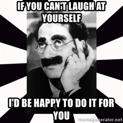 Groucho marx - If you can't laugh at yourself I'd be happy to do it for you