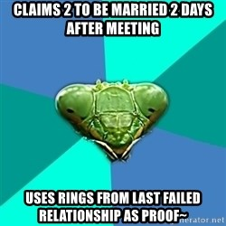 Crazy Girlfriend Praying Mantis - Claims 2 to be married 2 days after meeting Uses rings from last failed relationship as proof~