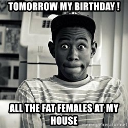 Tyler the Creator - Tomorrow my birthday ! All the fat females at my House