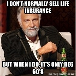 Most Interesting Man - I don't normally sell life insurance but when i do, it's only reg 60's