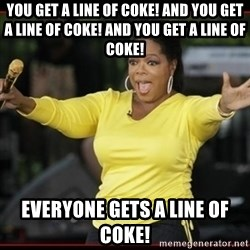 Overly-Excited Oprah!!!  - You get a line of coke! And you get a line of coke! And you get a line of coke! Everyone gets a line of coke!
