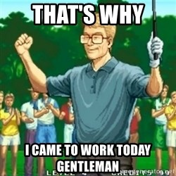 Happy Golfer - That's why  I came to work today gentleman