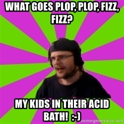 HephWins - What goes plop, plop, fizz, fizz?  My kids in their acid bath!  :-)