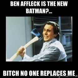 american psycho axe - Ben Affleck is the new Batman?... Bitch no one replaces me