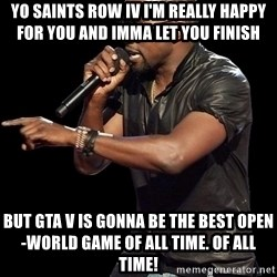 Kanye West - Yo Saints Row IV I'm really happy for you and Imma let you finish  but GTA V is gonna be the best open-world game of all time. Of all time!
