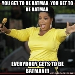 Overly-Excited Oprah!!!  - YOU GET TO BE BATMAN, YOU GET TO BE BATMAN, EVERYBODY GETS TO BE BATMAN!!!