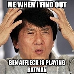 Jackie Chan - me when i find out ben affleck is playing batman