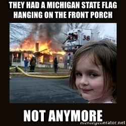 burning house girl - They had a michigan state flag hanging on the front porch not anymore