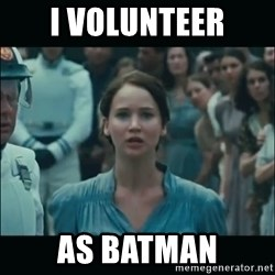 I volunteer as tribute Katniss - I VOLUNTEER AS BATMAN