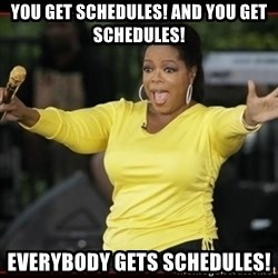 Overly-Excited Oprah!!!  - You get schedules! And you get schedules! EVERYBODY GETS SCHEDULES!
