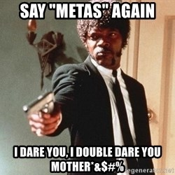 """I double dare you - Say """"Metas"""" Again I Dare You, I Double Dare You Mother*&$#%"""