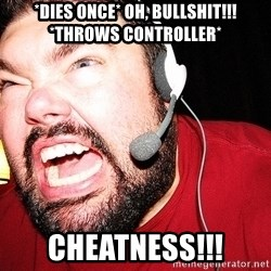 Angry Gamer - *Dies once* Oh, bullshit!!! *throws controller* CHEATNESS!!!