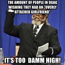 "Jimmy Mac - THE AMOUNT OF PEOPLE IN 9GAG WISHING THEY HAD AN ""OVERLY ATTACHED GIRLFRIEND"" IT'S TOO  DAMM HIGH!"
