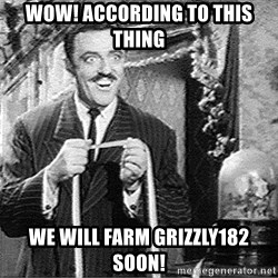 According to this... - Wow! According to this thing we will farm Grizzly182 soon!