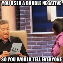 Maury Lie Detector - you used a double negative so you would tell everyone