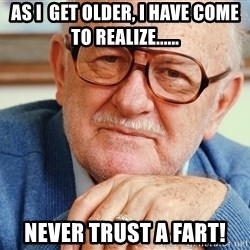 Old Man - As I  get older, I have come to realize...... Never Trust a Fart!