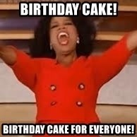 giving oprah - Birthday Cake! Birthday Cake for everyone!