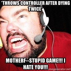 Angry Gamer - *Throws controller after dying twice* Motherf--STUPID GAME!!! I HATE YOU!!!