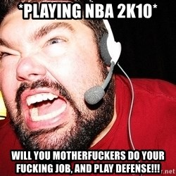 Angry Gamer - *Playing NBA 2K10* Will you motherfuckers do your fucking job, and play defense!!!