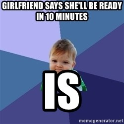 Success Kid - Girlfriend says she'll be ready in 10 minutes Is