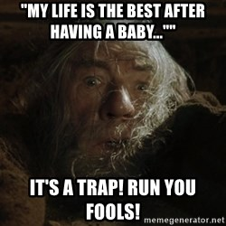 "gandalf run you fools closeup - ""My life is the best after having a baby..."""" It's a trap! Run you Fools!"