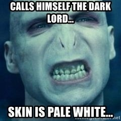 Angry Voldemort - Calls himself the Dark Lord... Skin is pale white...