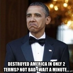 Not Bad Obama -  Destroyed America in only 2 terms? Not Bad.  Wait a minute...