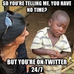 Skeptical 3rd World Kid - So you're telling me, you have no time? BUT YOU'RE ON TWITTER 24/7