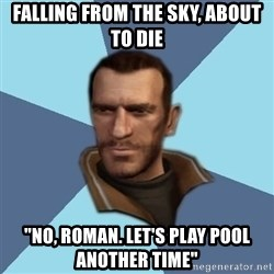 "Niko - Falling from the sky, about to die ""No, Roman. Let's play pool another time"""