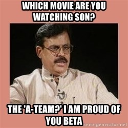 Indian father...  - Which movie are you watching son?  The 'A-Team?' I am proud of you beta