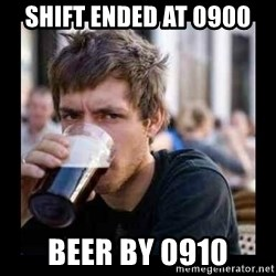 Bad student - shift ended at 0900 beer by 0910