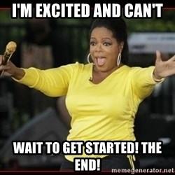 Overly-Excited Oprah!!!  - I'm excited and can't  wait to get started! THE END!