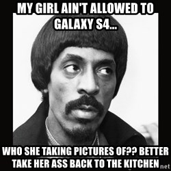 Sir Ike Turner  - My girl ain't allowed to Galaxy S4... Who she taking pictures of?? Better take her ass back to the kitchen